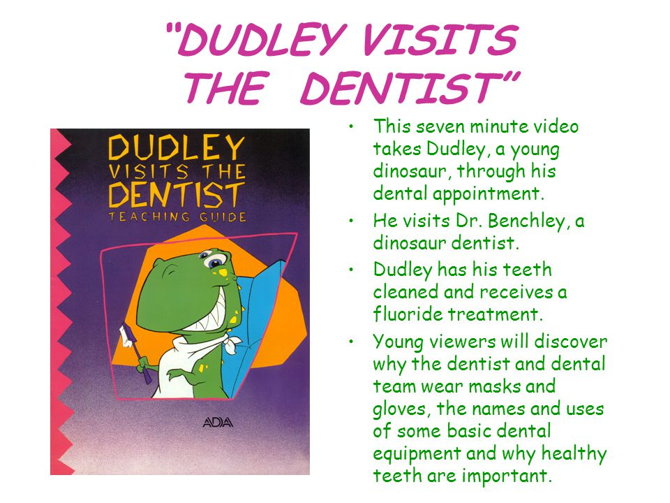 """DUDLEY VISITS THE DENTIST"" This seven minute video takes Dudley, a young dinosaur, through his dental appointment. He visits Dr. Benchley, a dinosaur"