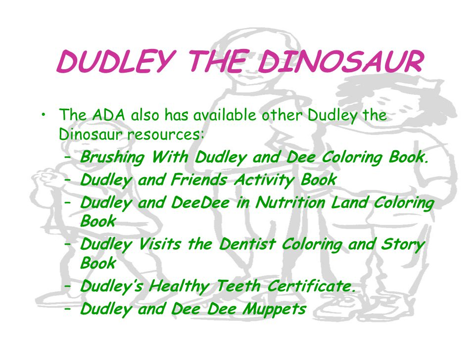 DUDLEY THE DINOSAUR The ADA also has available other Dudley the Dinosaur resources: –Brushing With Dudley and Dee Coloring Book. –Dudley and Friends A