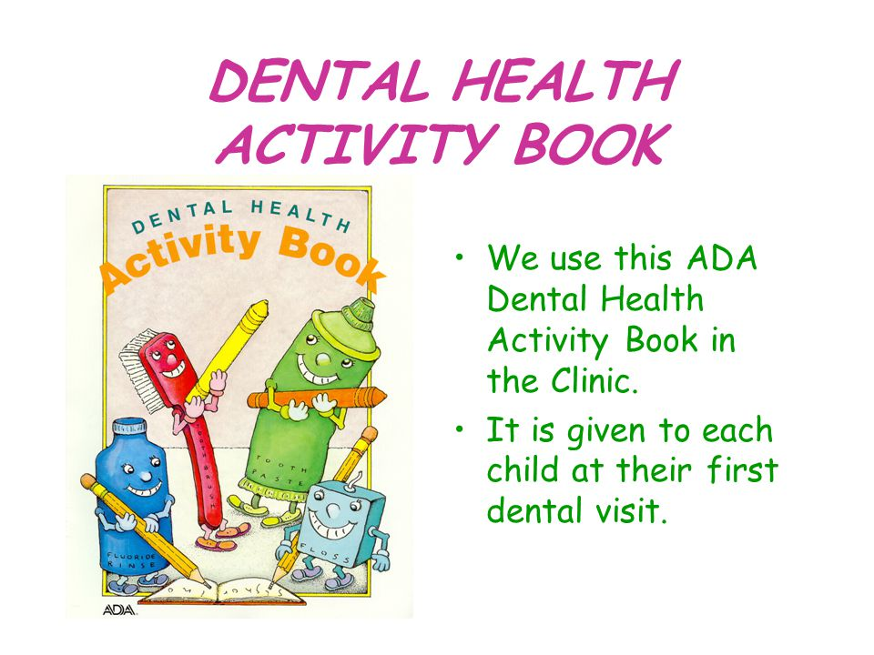 DENTAL HEALTH ACTIVITY BOOK We use this ADA Dental Health Activity Book in the Clinic. It is given to each child at their first dental visit.