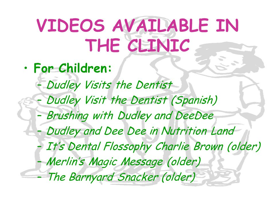 VIDEOS AVAILABLE IN THE CLINIC For Children: –Dudley Visits the Dentist –Dudley Visit the Dentist (Spanish) –Brushing with Dudley and DeeDee –Dudley a