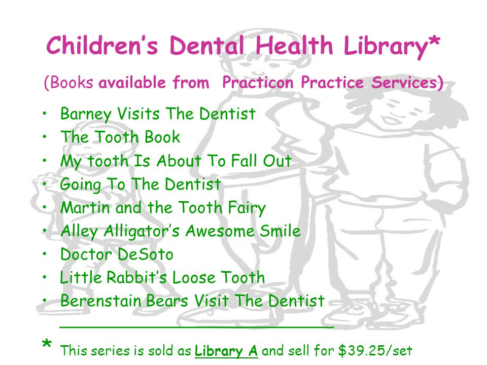 Children's Dental Health Library* (Books available from Practicon Practice Services) Barney Visits The Dentist The Tooth Book My tooth Is About To Fal
