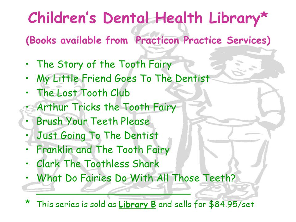 Children's Dental Health Library* (Books available from Practicon Practice Services) The Story of the Tooth Fairy My Little Friend Goes To The Dentist