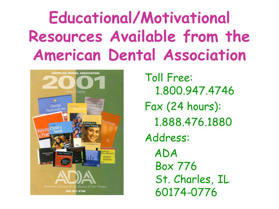 Educational/Motivational Resources Available from the American Dental Association Toll Free: 1.800.947.4746 Fax (24 hours): 1.888.476.1880 Address: AD