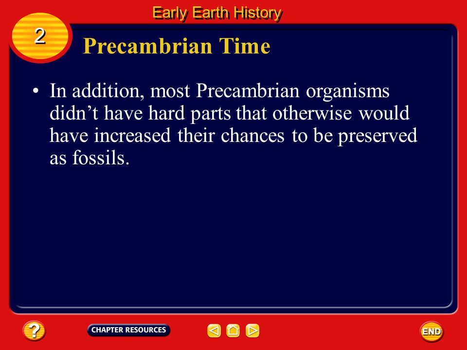 Precambrian Time Although the Precambrian was the longest interval of geologic time, relatively little is known about the organisms that lived during this time.