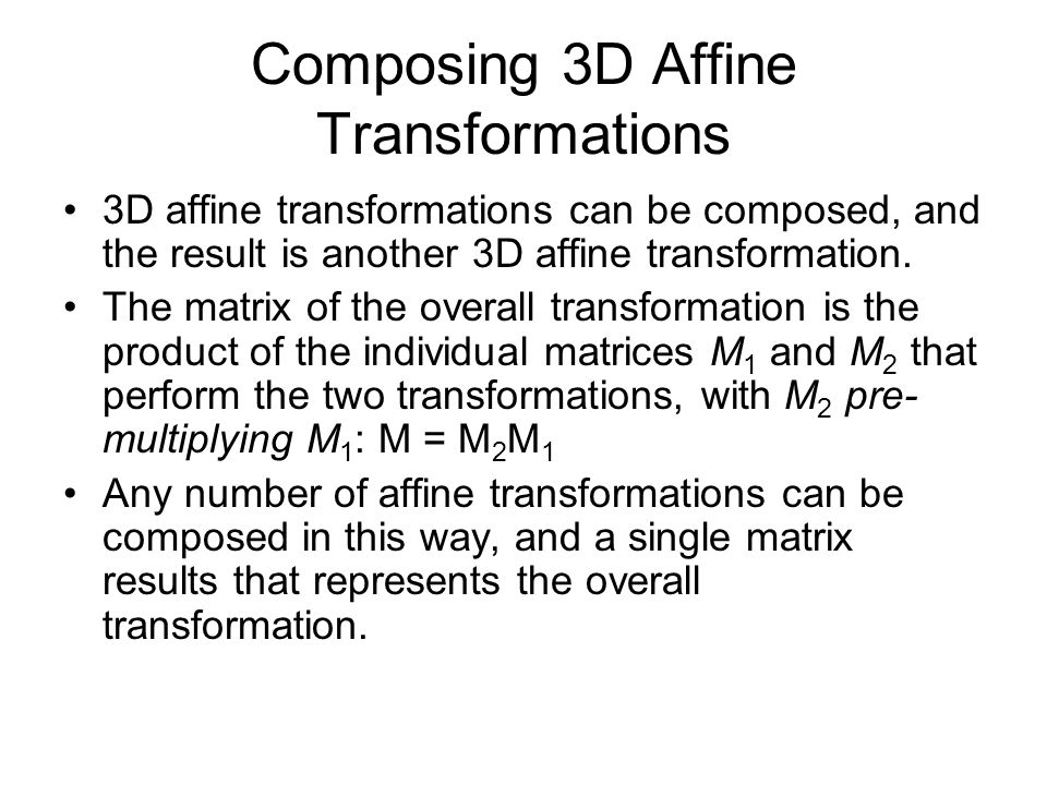 Composing 3D Affine Transformations 3D affine transformations can be composed, and the result is another 3D affine transformation. The matrix of the o