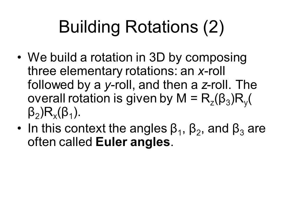 Building Rotations (2) We build a rotation in 3D by composing three elementary rotations: an x-roll followed by a y-roll, and then a z-roll. The overa