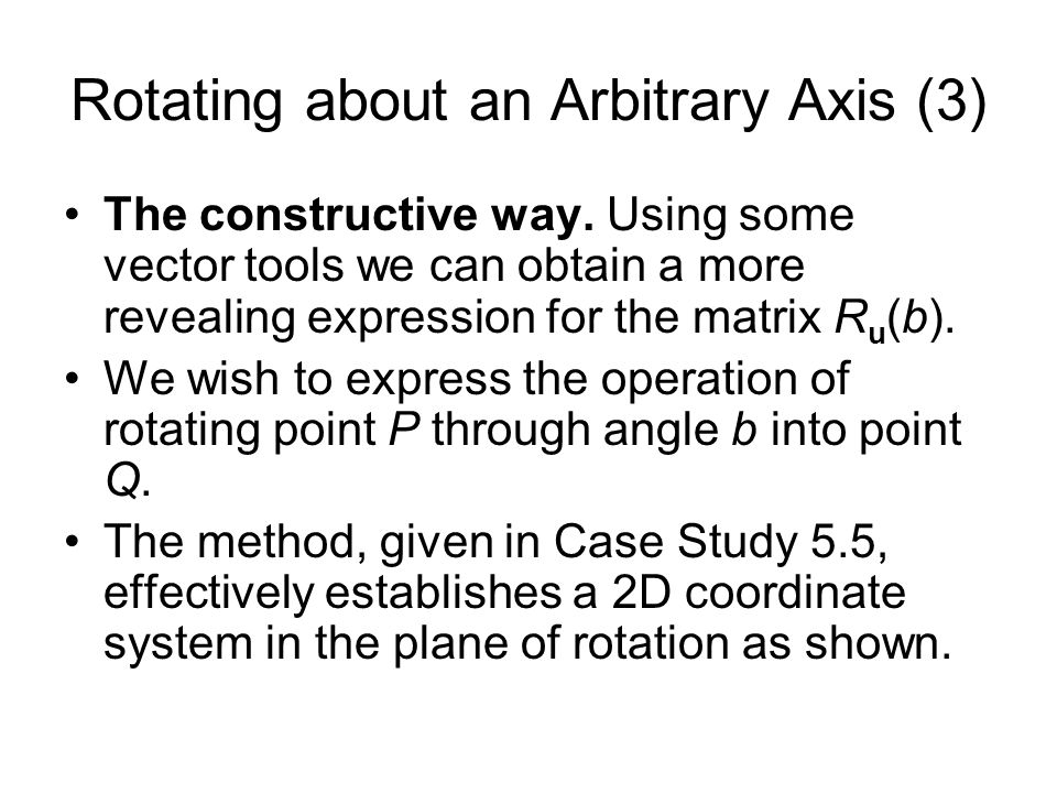 Rotating about an Arbitrary Axis (3) The constructive way. Using some vector tools we can obtain a more revealing expression for the matrix R u (b). W