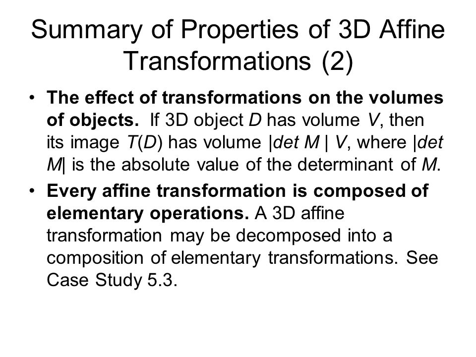 Summary of Properties of 3D Affine Transformations (2) The effect of transformations on the volumes of objects. If 3D object D has volume V, then its