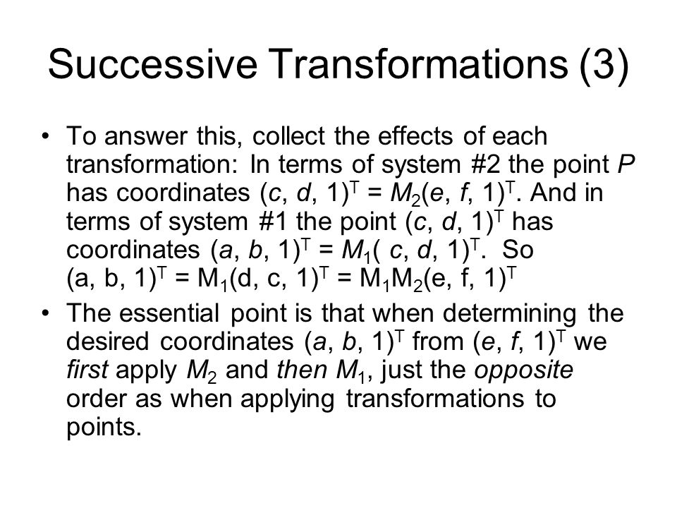 Successive Transformations (3) To answer this, collect the effects of each transformation: In terms of system #2 the point P has coordinates (c, d, 1)
