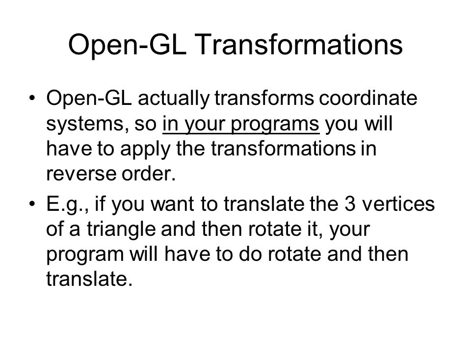 Open-GL Transformations Open-GL actually transforms coordinate systems, so in your programs you will have to apply the transformations in reverse orde
