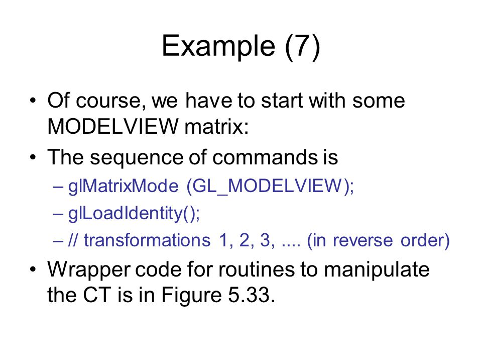 Example (7) Of course, we have to start with some MODELVIEW matrix: The sequence of commands is –glMatrixMode (GL_MODELVIEW); –glLoadIdentity(); –// t