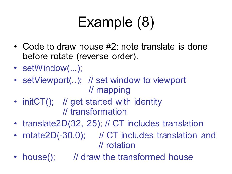 Example (8) Code to draw house #2: note translate is done before rotate (reverse order). setWindow(...); setViewport(..); // set window to viewport //