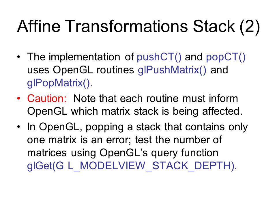 Affine Transformations Stack (2) The implementation of pushCT() and popCT() uses OpenGL routines glPushMatrix() and glPopMatrix(). Caution: Note that