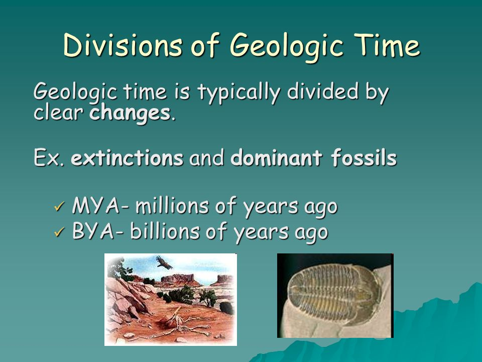 Divisions of Geologic Time MYA- millions of years ago MYA- millions of years ago BYA- billions of years ago BYA- billions of years ago Geologic time is typically divided by clear changes.