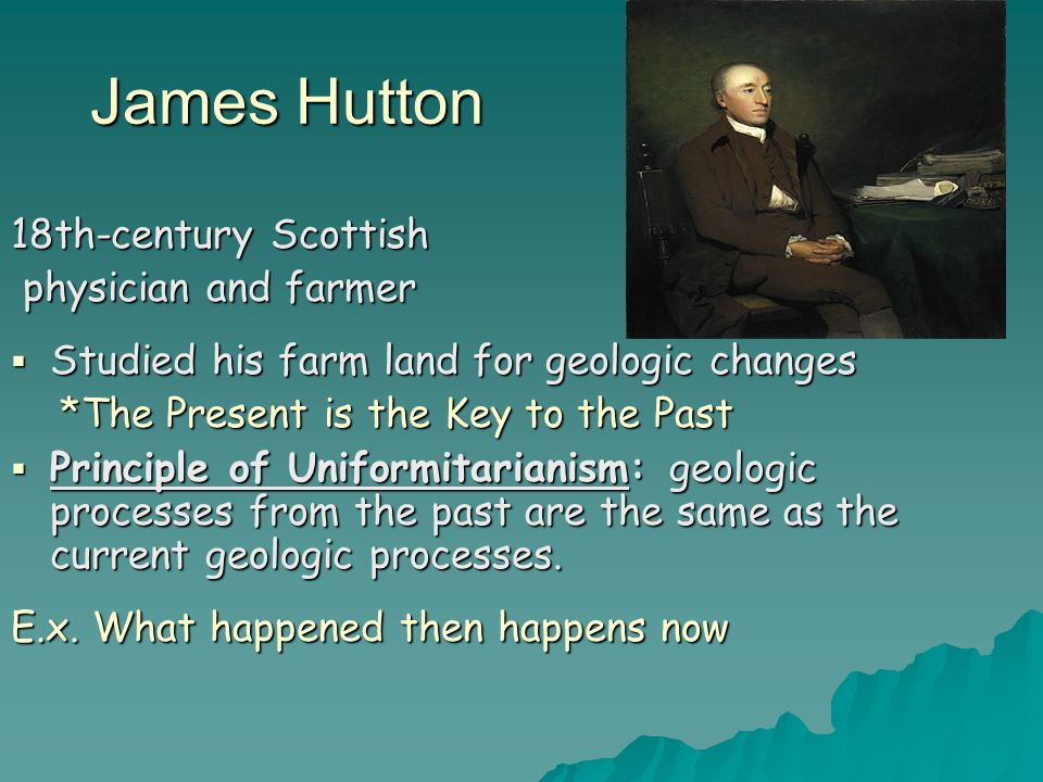 James Hutton 18th-century Scottish physician and farmer physician and farmer  Studied his farm land for geologic changes *The Present is the Key to the Past *The Present is the Key to the Past  Principle of Uniformitarianism: geologic processes from the past are the same as the current geologic processes.
