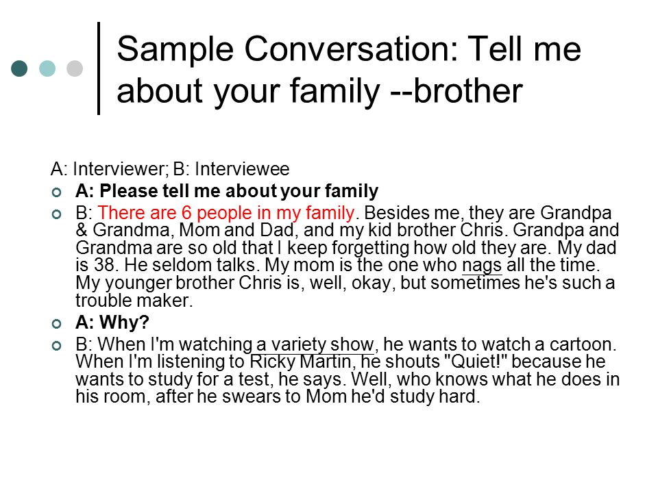 Sample Conversation: Tell me about your family --brother A: Interviewer; B: Interviewee A: Please tell me about your family B: There are 6 people in my family.