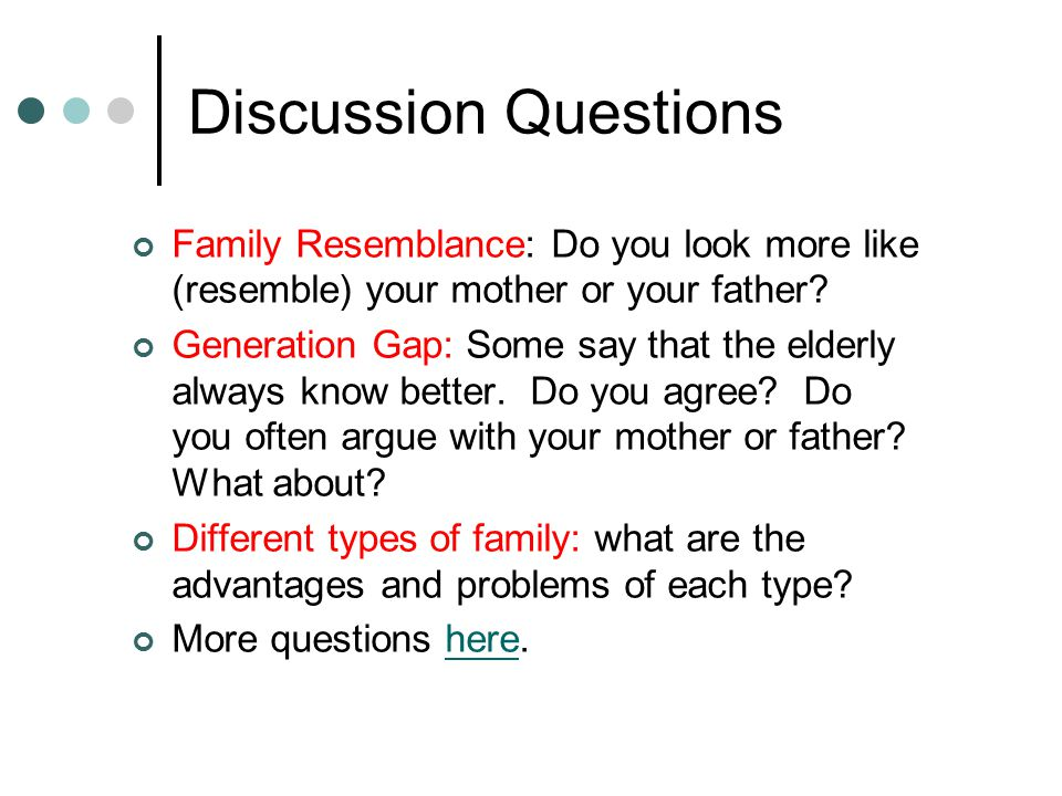 Discussion Questions Family Resemblance: Do you look more like (resemble) your mother or your father.