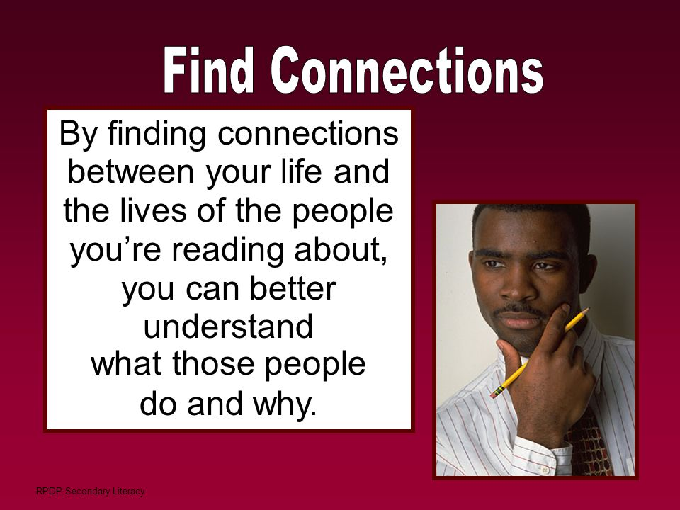 RPDP Secondary Literacy By finding connections between your life and the lives of the people you're reading about, you can better understand what thos