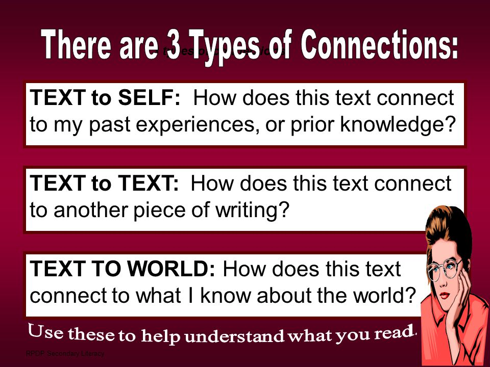 TEXT to SELF: How does this text connect to my past experiences, or prior knowledge? 3 types of connections: TEXT to TEXT: How does this text connect