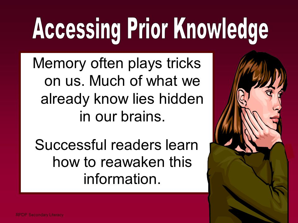 RPDP Secondary Literacy Memory often plays tricks on us. Much of what we already know lies hidden in our brains. Successful readers learn how to reawa