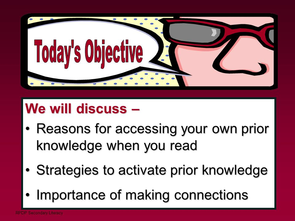 RPDP Secondary Literacy We will discuss – Reasons for accessing your own prior knowledge when you readReasons for accessing your own prior knowledge w