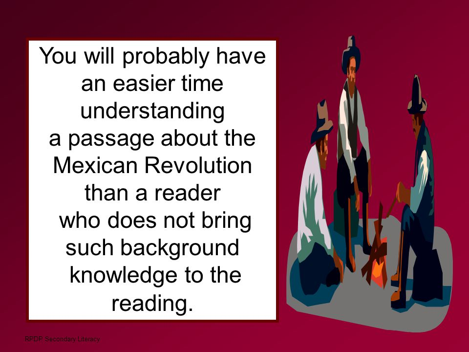 RPDP Secondary Literacy You will probably have an easier time understanding a passage about the Mexican Revolution than a reader who does not bring su