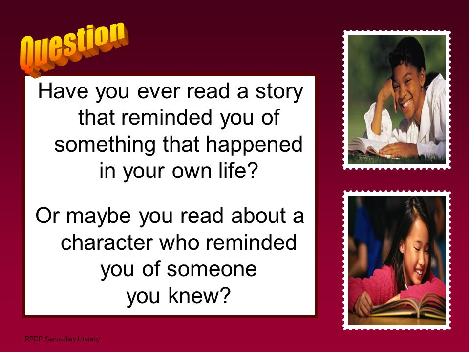 RPDP Secondary Literacy Have you ever read a story that reminded you of something that happened in your own life? Or maybe you read about a character
