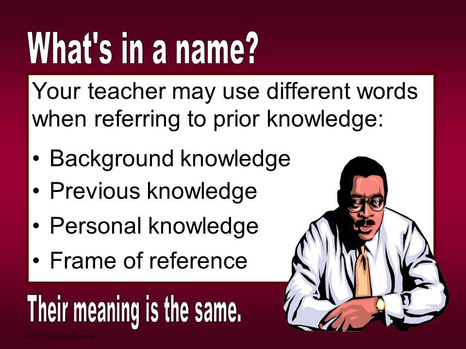 RPDP Secondary Literacy Your teacher may use different words when referring to prior knowledge: Background knowledge Previous knowledge Personal knowl