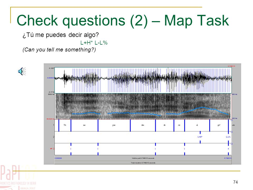 73 Check questions (1) – Map Task ¿Tú, que tienes ese río? * L+H* H-!H (You, do you have this river?)