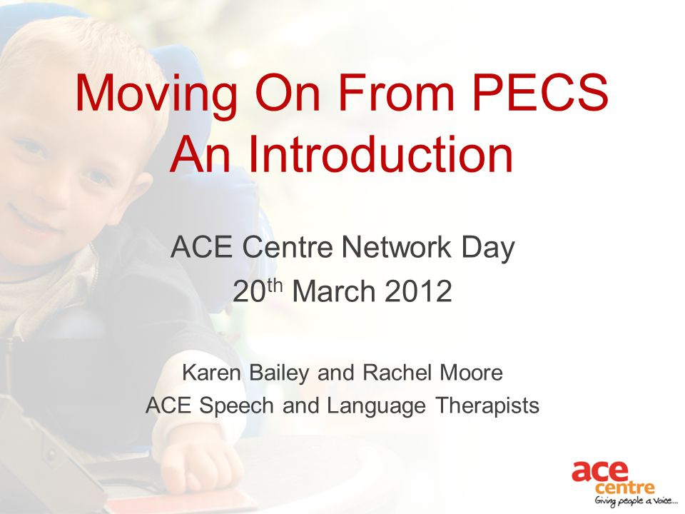 Moving On From PECS An Introduction ACE Centre Network Day 20 th March 2012 Karen Bailey and Rachel Moore ACE Speech and Language Therapists