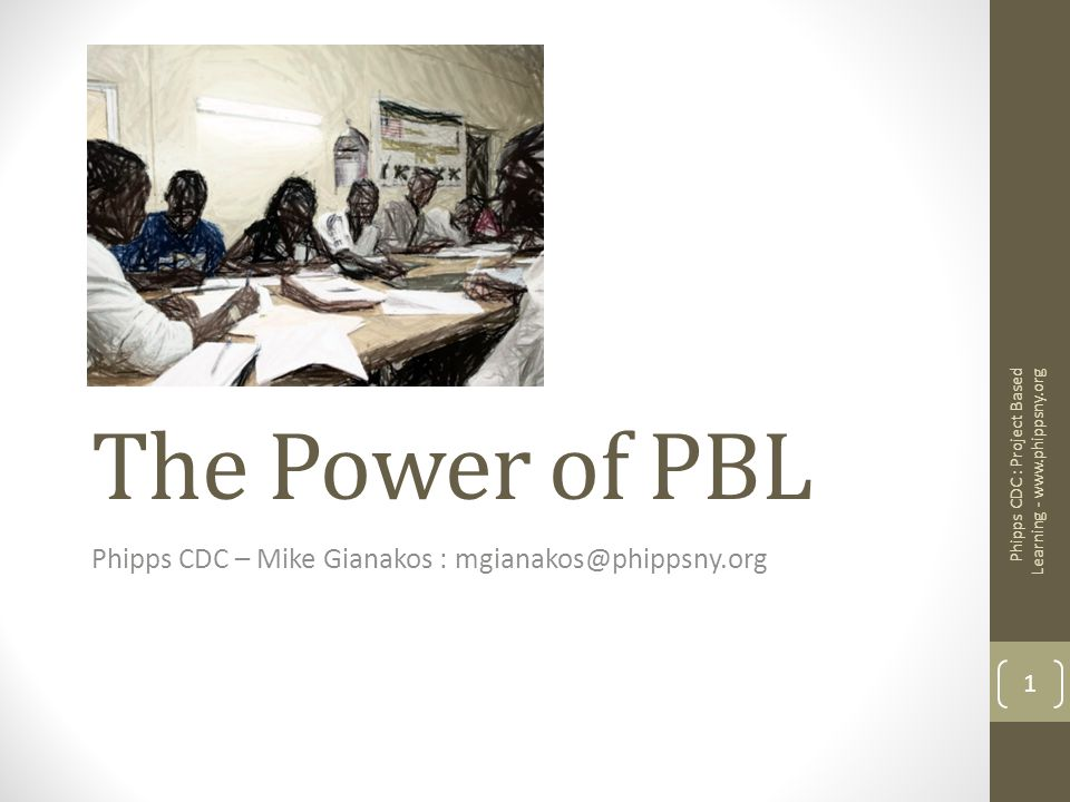 The Power of PBL Phipps CDC – Mike Gianakos : mgianakos@phippsny.org 1 Phipps CDC : Project Based Learning - www.phippsny.org