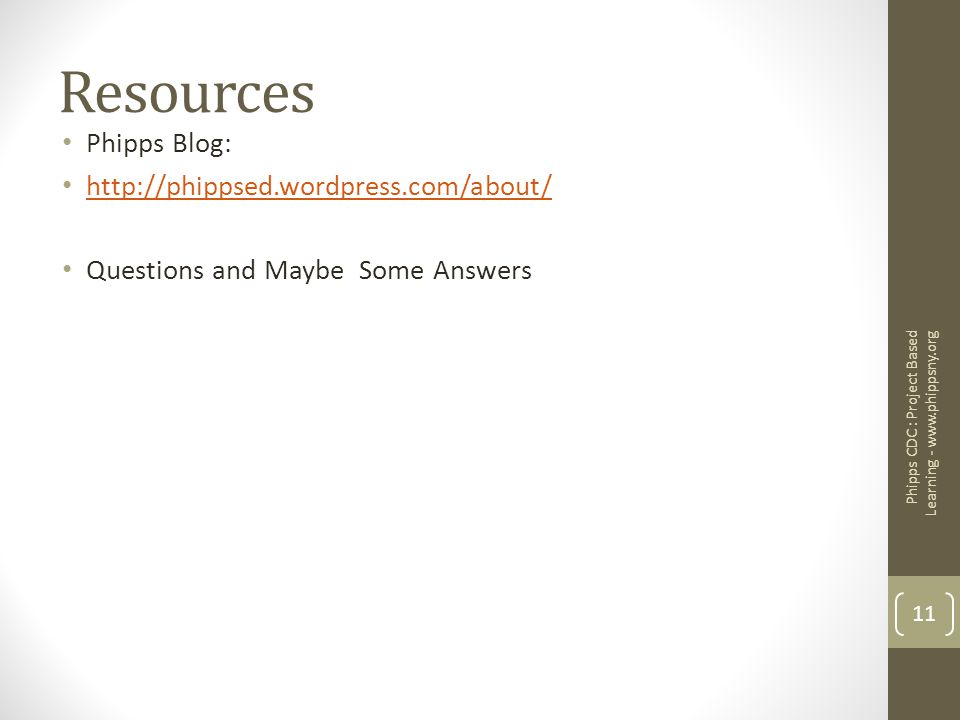 Resources Phipps Blog: http://phippsed.wordpress.com/about/ Questions and Maybe Some Answers Phipps CDC : Project Based Learning - www.phippsny.org 11