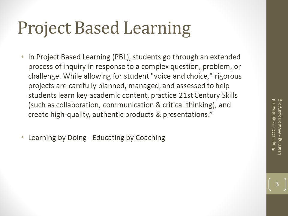 Project Based Learning In Project Based Learning (PBL), students go through an extended process of inquiry in response to a complex question, problem,