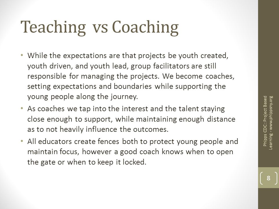 Teaching vs Coaching While the expectations are that projects be youth created, youth driven, and youth lead, group facilitators are still responsible