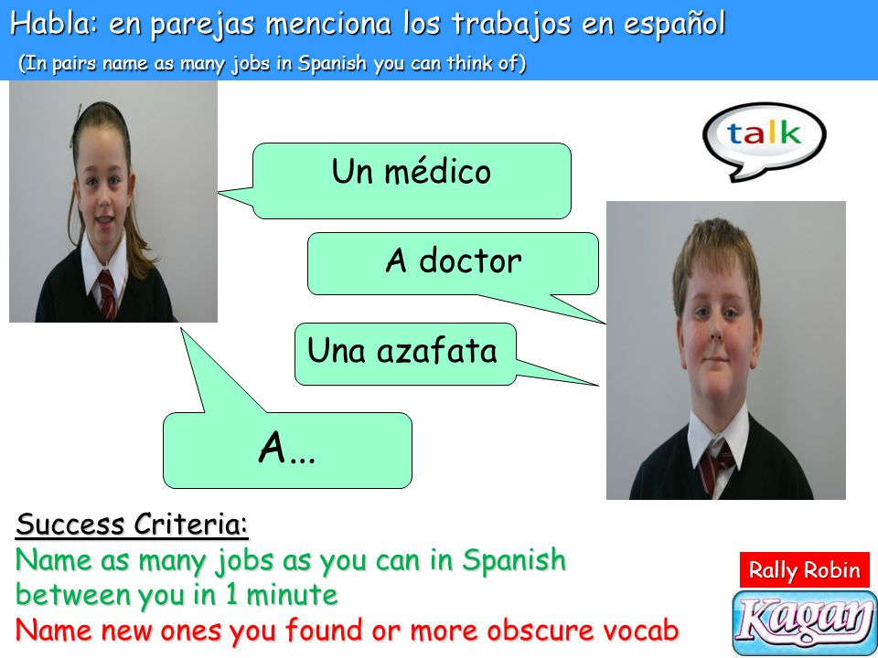 Habla: en parejas menciona los trabajos en español (In pairs name as many jobs in Spanish you can think of) Un médico A doctor Una azafata A… Success Criteria: Name as many jobs as you can in Spanish between you in 1 minute Name new ones you found or more obscure vocab Rally Robin