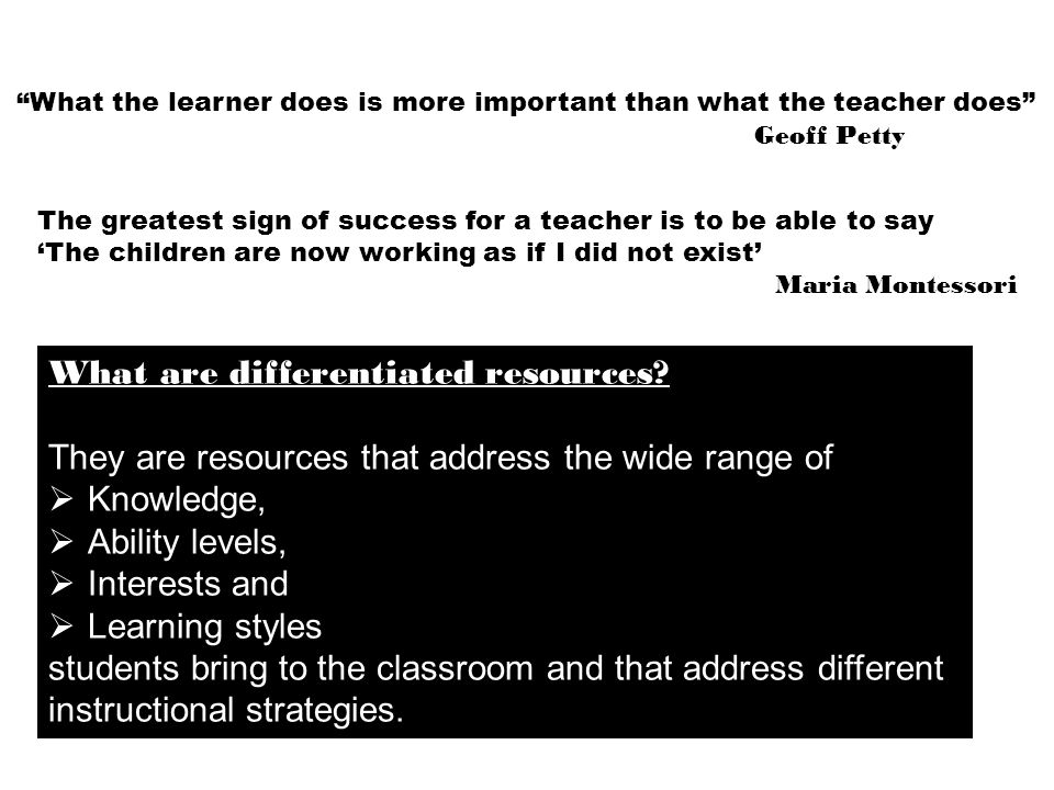 What the learner does is more important than what the teacher does Geoff Petty The greatest sign of success for a teacher is to be able to say 'The children are now working as if I did not exist' Maria Montessori What are differentiated resources.