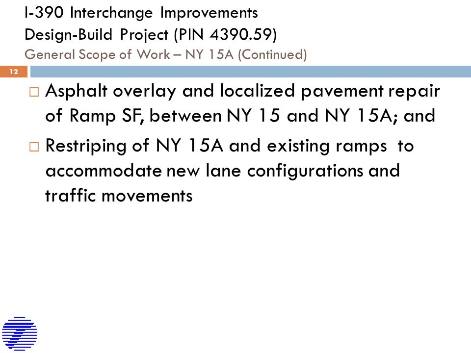 I-390 Interchange Improvements Design-Build Project (PIN 4390.59) General Scope of Work – NY 15A (Continued)  Asphalt overlay and localized pavement repair of Ramp SF, between NY 15 and NY 15A; and  Restriping of NY 15A and existing ramps to accommodate new lane configurations and traffic movements 12