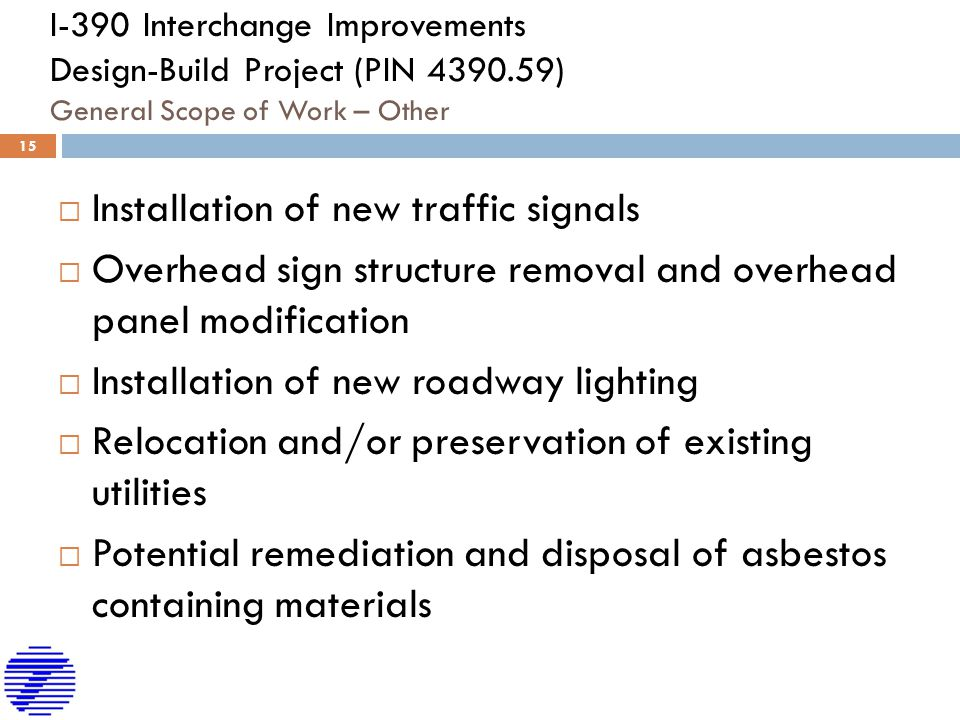 I-390 Interchange Improvements Design-Build Project (PIN 4390.59) General Scope of Work – Other  Installation of new traffic signals  Overhead sign structure removal and overhead panel modification  Installation of new roadway lighting  Relocation and/or preservation of existing utilities  Potential remediation and disposal of asbestos containing materials  15