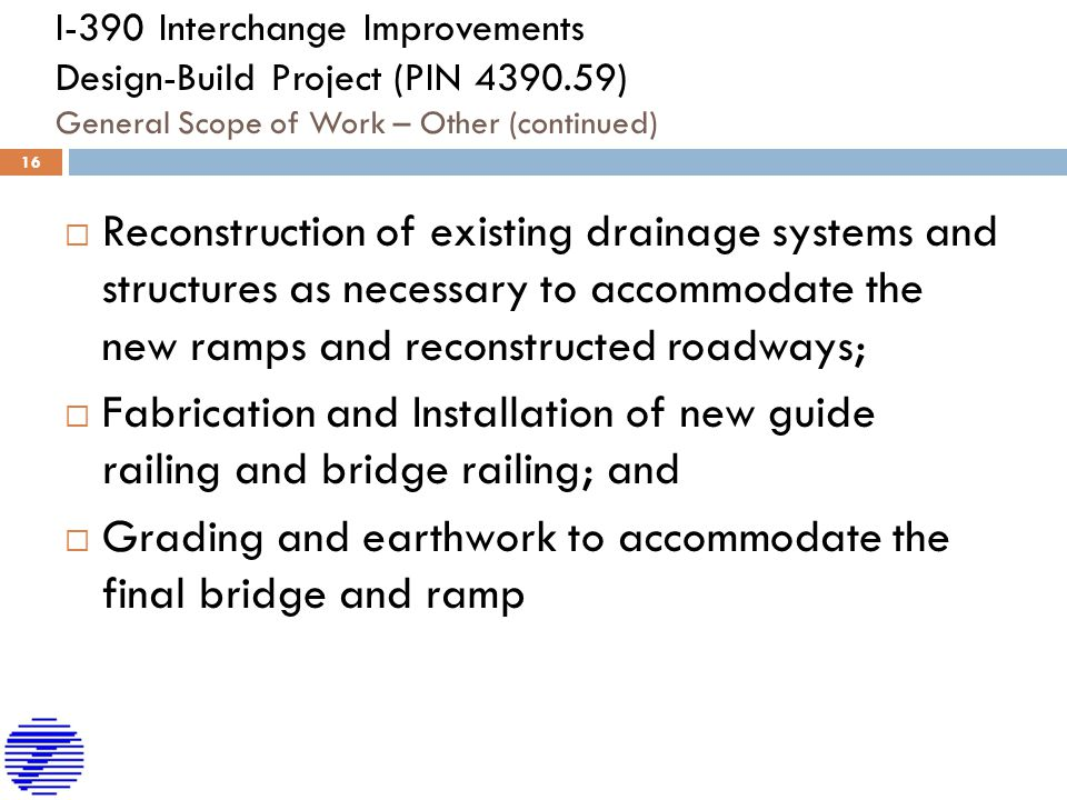I-390 Interchange Improvements Design-Build Project (PIN 4390.59) General Scope of Work – Other (continued)  Reconstruction of existing drainage systems and structures as necessary to accommodate the new ramps and reconstructed roadways;  Fabrication and Installation of new guide railing and bridge railing; and  Grading and earthwork to accommodate the final bridge and ramp 16