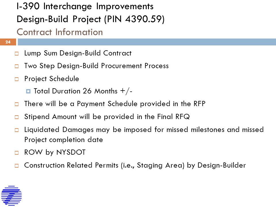 I-390 Interchange Improvements Design-Build Project (PIN 4390.59) Contract Information  Lump Sum Design-Build Contract  Two Step Design-Build Procurement Process  Project Schedule  Total Duration 26 Months +/-  There will be a Payment Schedule provided in the RFP  Stipend Amount will be provided in the Final RFQ  Liquidated Damages may be imposed for missed milestones and missed Project completion date  ROW by NYSDOT  Construction Related Permits (i.e., Staging Area) by Design-Builder 24