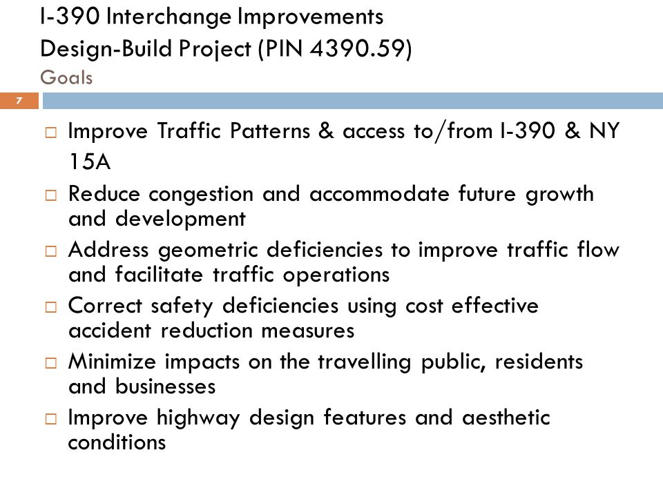 I-390 Interchange Improvements Design-Build Project (PIN 4390.59) Goals  Improve Traffic Patterns & access to/from I-390 & NY 15A  Reduce congestion and accommodate future growth and development  Address geometric deficiencies to improve traffic flow and facilitate traffic operations  Correct safety deficiencies using cost effective accident reduction measures  Minimize impacts on the travelling public, residents and businesses  Improve highway design features and aesthetic conditions 7