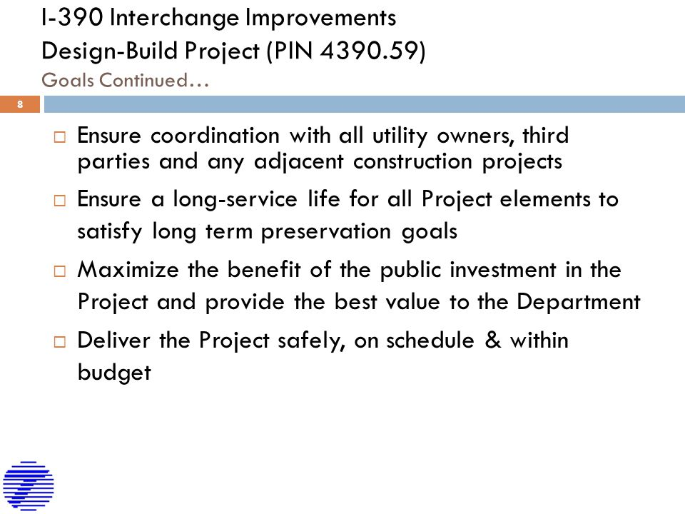 I-390 Interchange Improvements Design-Build Project (PIN 4390.59) Goals Continued…  Ensure coordination with all utility owners, third parties and any adjacent construction projects  Ensure a long-service life for all Project elements to satisfy long term preservation goals  Maximize the benefit of the public investment in the Project and provide the best value to the Department  Deliver the Project safely, on schedule & within budget 8