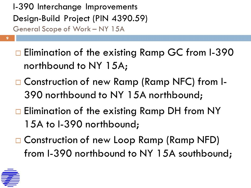 I-390 Interchange Improvements Design-Build Project (PIN 4390.59) General Scope of Work – NY 15A  Elimination of the existing Ramp GC from I-390 northbound to NY 15A;  Construction of new Ramp (Ramp NFC) from I- 390 northbound to NY 15A northbound;  Elimination of the existing Ramp DH from NY 15A to I-390 northbound;  Construction of new Loop Ramp (Ramp NFD) from I-390 northbound to NY 15A southbound; 9