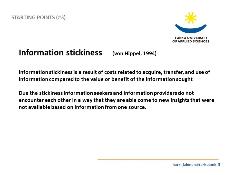 harri.jalonen@turkuamk.fi STARTING POINTS (#3) Information stickiness (von Hippel, 1994) Information stickiness is a result of costs related to acquire, transfer, and use of information compared to the value or benefit of the information sought Due the stickiness information seekers and information providers do not encounter each other in a way that they are able come to new insights that were not available based on information from one source.