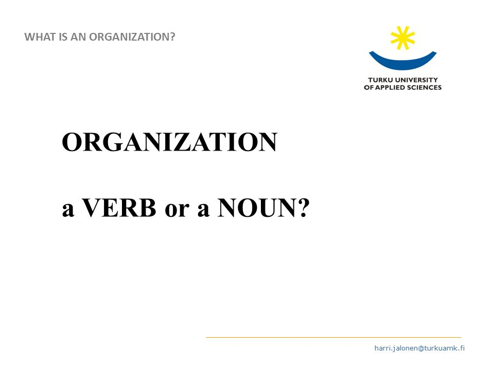 harri.jalonen@turkuamk.fi ORGANIZATION a VERB or a NOUN WHAT IS AN ORGANIZATION