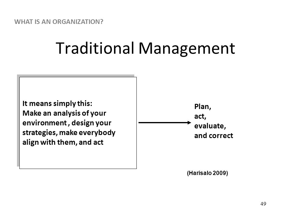 49 Traditional Management It means simply this: Make an analysis of your environment, design your strategies, make everybody align with them, and act It means simply this: Make an analysis of your environment, design your strategies, make everybody align with them, and act Plan, act, evaluate, and correct (Harisalo 2009) WHAT IS AN ORGANIZATION