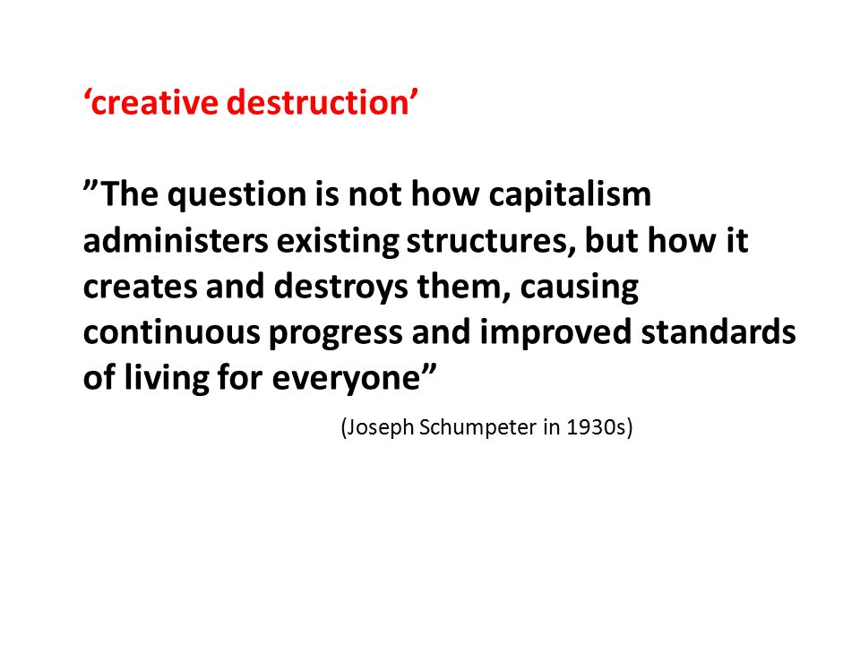 'creative destruction' The question is not how capitalism administers existing structures, but how it creates and destroys them, causing continuous progress and improved standards of living for everyone (Joseph Schumpeter in 1930s)