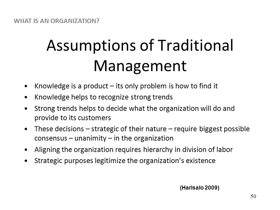 50 Assumptions of Traditional Management Knowledge is a product – its only problem is how to find it Knowledge helps to recognize strong trends Strong trends helps to decide what the organization will do and provide to its customers These decisions – strategic of their nature – require biggest possible consensus – unanimity – in the organization Aligning the organization requires hierarchy in division of labor Strategic purposes legitimize the organization's existence (Harisalo 2009) WHAT IS AN ORGANIZATION