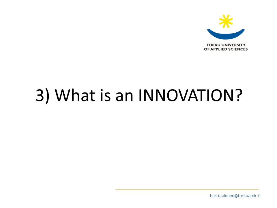 harri.jalonen@turkuamk.fi 3) What is an INNOVATION?