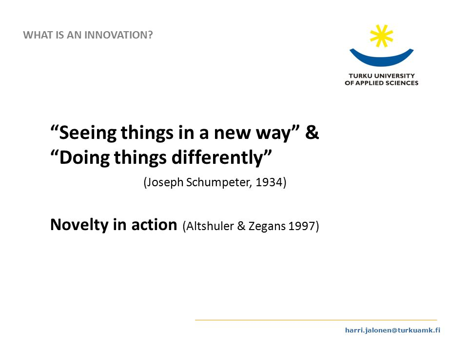 harri.jalonen@turkuamk.fi Seeing things in a new way & Doing things differently (Joseph Schumpeter, 1934) Novelty in action (Altshuler & Zegans 1997) WHAT IS AN INNOVATION